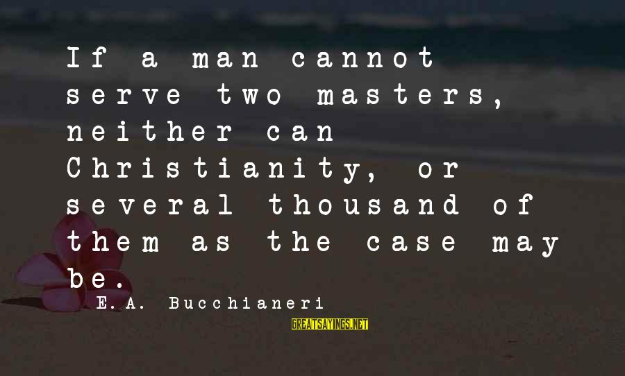 Best Christian Author Sayings By E.A. Bucchianeri: If a man cannot serve two masters, neither can Christianity, or several thousand of them