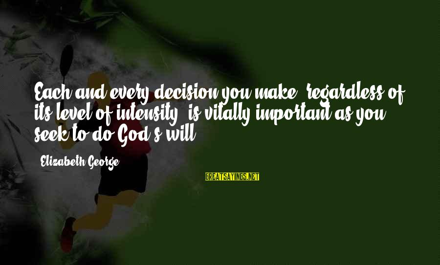Best Christian Author Sayings By Elizabeth George: Each and every decision you make, regardless of its level of intensity, is vitally important