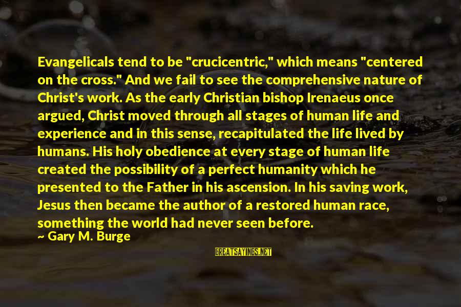 "Best Christian Author Sayings By Gary M. Burge: Evangelicals tend to be ""crucicentric,"" which means ""centered on the cross."" And we fail to"