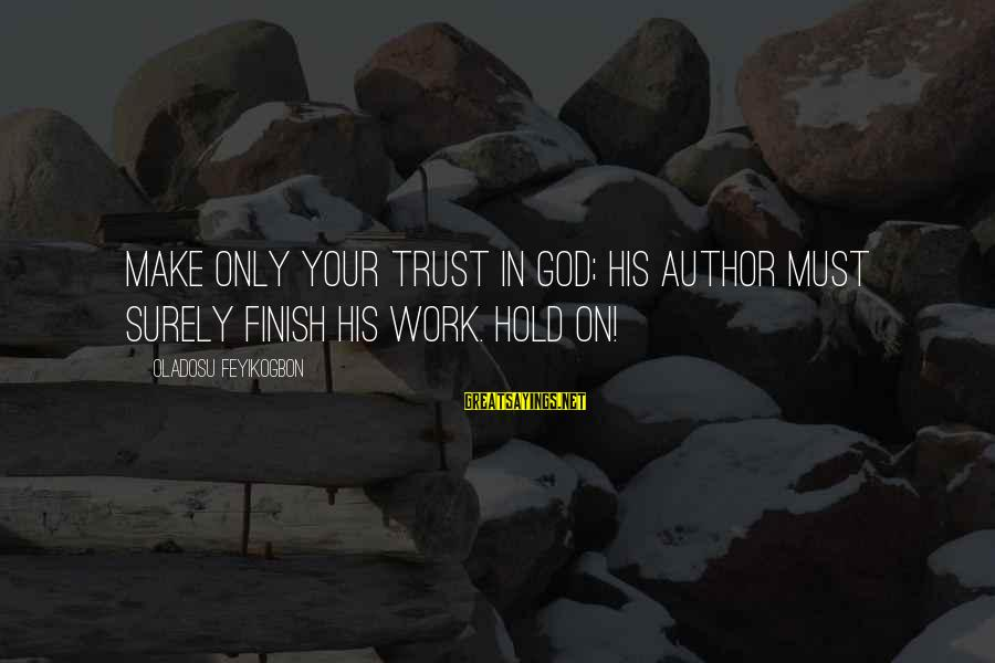 Best Christian Author Sayings By Oladosu Feyikogbon: Make only your trust in God; His author must surely finish his work. Hold on!