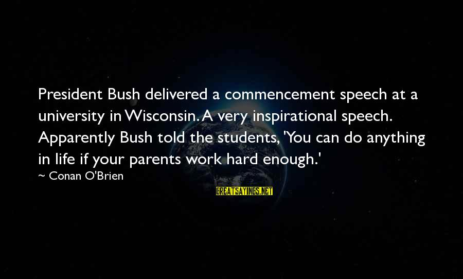 Best Commencement Speech Sayings By Conan O'Brien: President Bush delivered a commencement speech at a university in Wisconsin. A very inspirational speech.