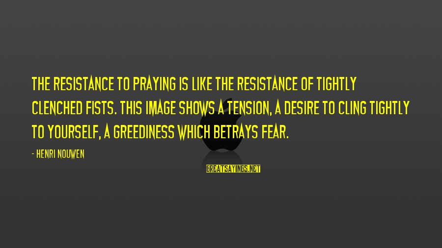 Best Commencement Speech Sayings By Henri Nouwen: The resistance to praying is like the resistance of tightly clenched fists. This image shows