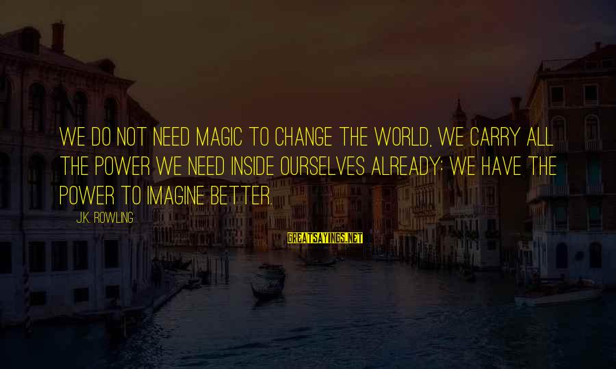 Best Commencement Speech Sayings By J.K. Rowling: We do not need magic to change the world, we carry all the power we