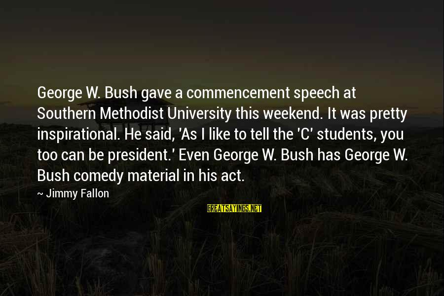 Best Commencement Speech Sayings By Jimmy Fallon: George W. Bush gave a commencement speech at Southern Methodist University this weekend. It was