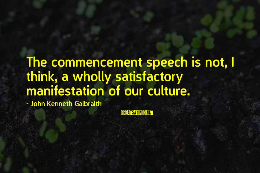 Best Commencement Speech Sayings By John Kenneth Galbraith: The commencement speech is not, I think, a wholly satisfactory manifestation of our culture.