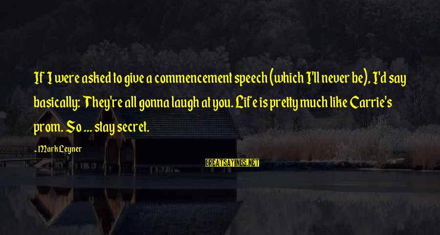 Best Commencement Speech Sayings By Mark Leyner: If I were asked to give a commencement speech (which I'll never be), I'd say