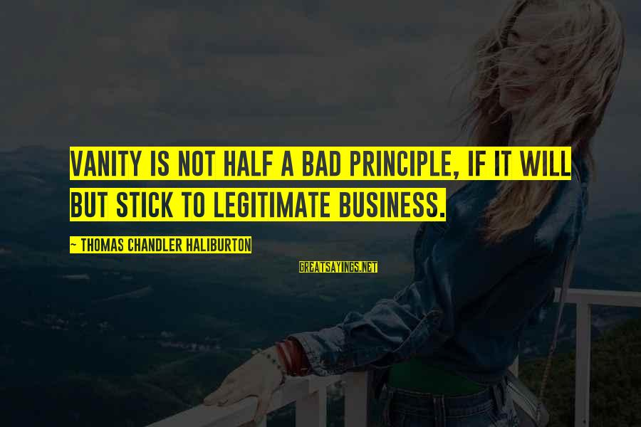 Best Commencement Speech Sayings By Thomas Chandler Haliburton: Vanity is not half a bad principle, if it will but stick to legitimate business.