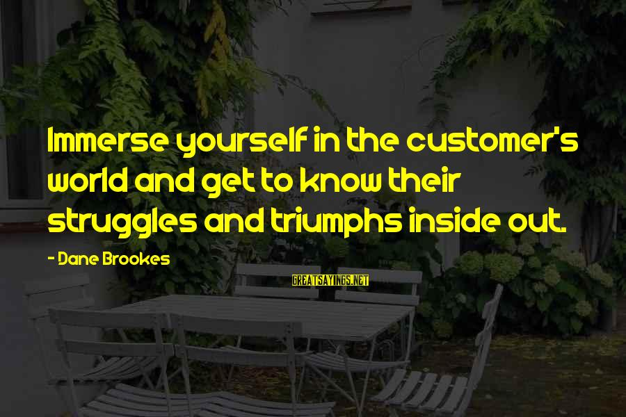 Best Customer Service Experience Sayings By Dane Brookes: Immerse yourself in the customer's world and get to know their struggles and triumphs inside