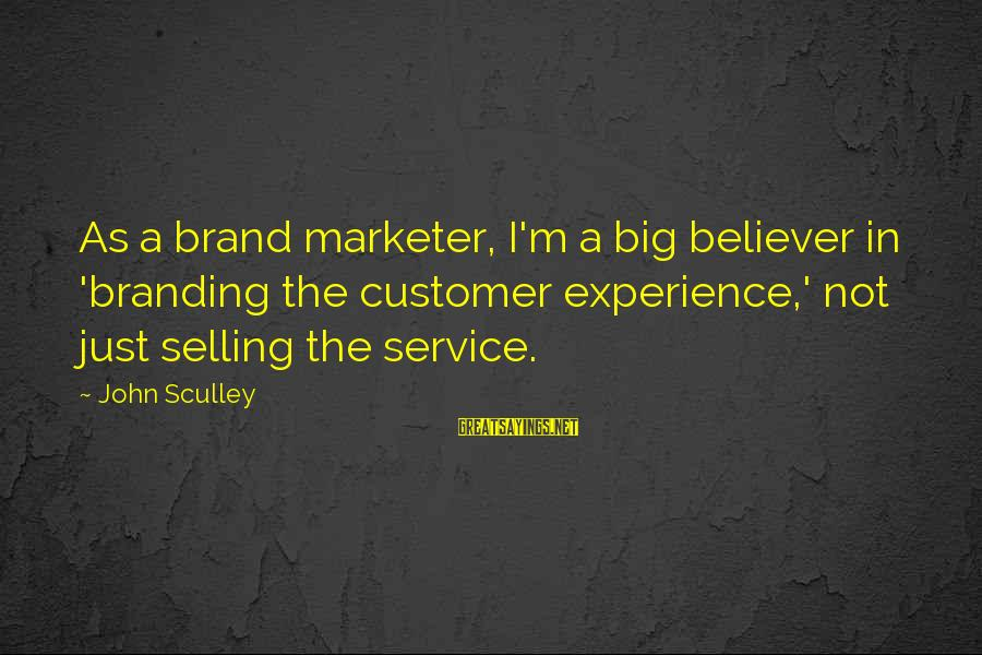 Best Customer Service Experience Sayings By John Sculley: As a brand marketer, I'm a big believer in 'branding the customer experience,' not just