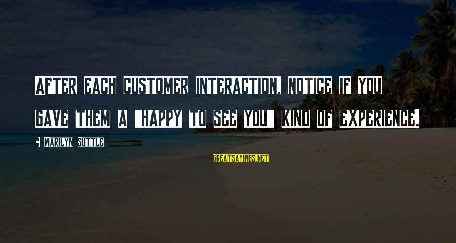 "Best Customer Service Experience Sayings By Marilyn Suttle: After each customer interaction, notice if you gave them a ""happy to see you"" kind"