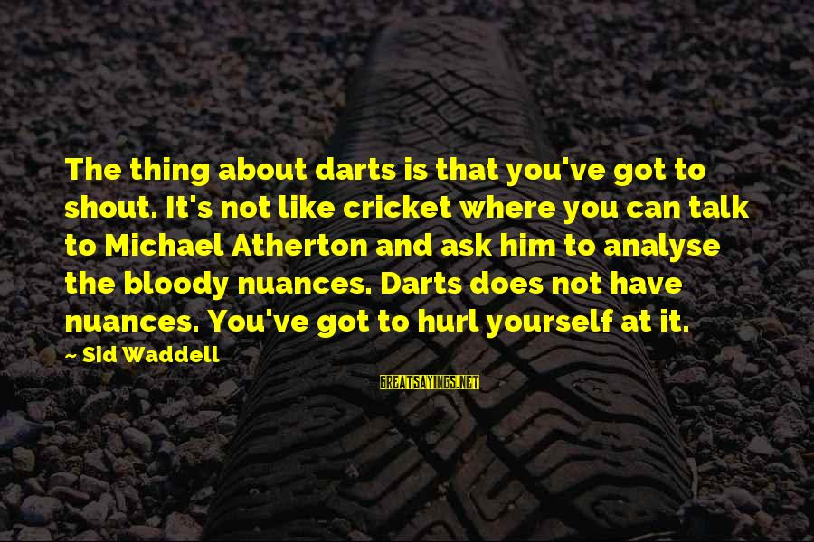 Best Darts Sayings By Sid Waddell: The thing about darts is that you've got to shout. It's not like cricket where