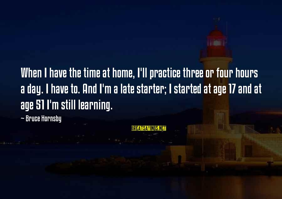 Best Day Starter Sayings By Bruce Hornsby: When I have the time at home, I'll practice three or four hours a day.