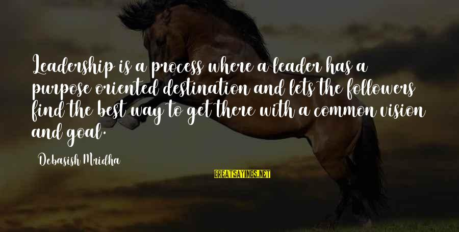 Best Destination Sayings By Debasish Mridha: Leadership is a process where a leader has a purpose oriented destination and lets the