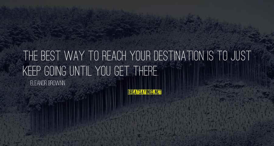 Best Destination Sayings By Eleanor Brownn: The best way to reach your destination is to just keep going until you get