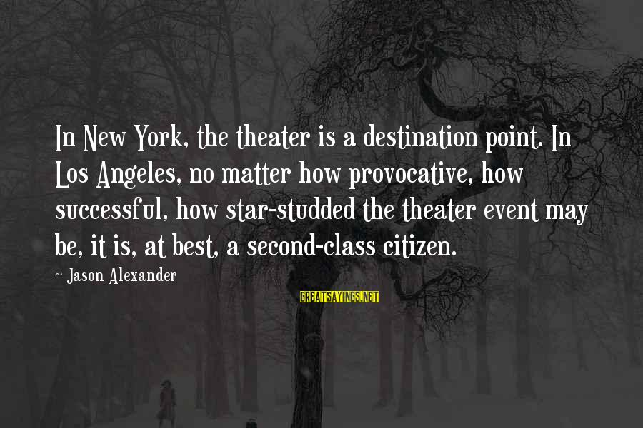 Best Destination Sayings By Jason Alexander: In New York, the theater is a destination point. In Los Angeles, no matter how