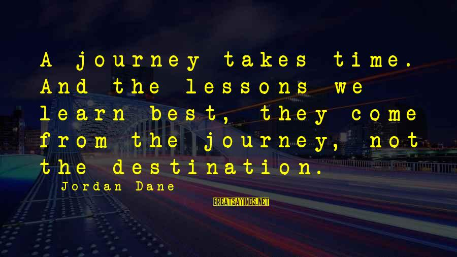 Best Destination Sayings By Jordan Dane: A journey takes time. And the lessons we learn best, they come from the journey,