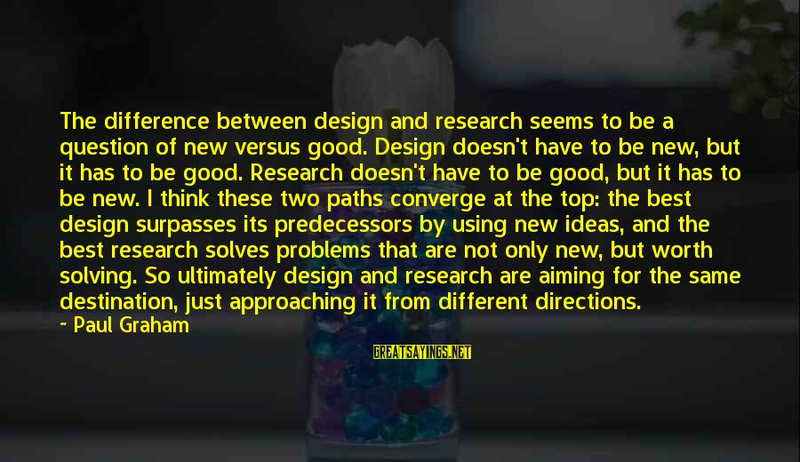 Best Destination Sayings By Paul Graham: The difference between design and research seems to be a question of new versus good.