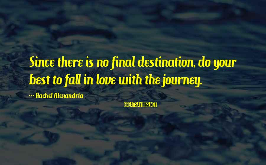 Best Destination Sayings By Rachel Alexandria: Since there is no final destination, do your best to fall in love with the