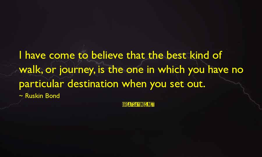 Best Destination Sayings By Ruskin Bond: I have come to believe that the best kind of walk, or journey, is the
