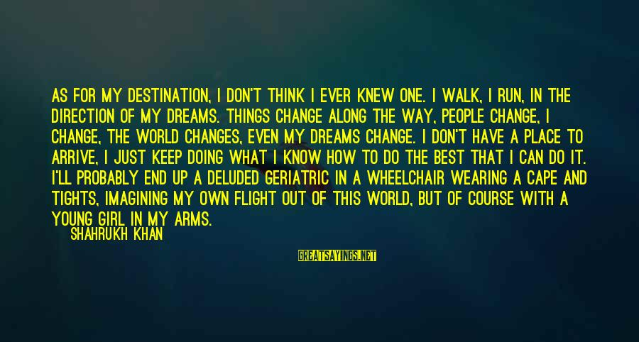 Best Destination Sayings By Shahrukh Khan: As for my destination, I don't think I ever knew one. I walk, I run,