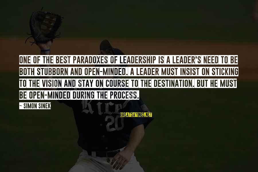 Best Destination Sayings By Simon Sinek: One of the best paradoxes of leadership is a leader's need to be both stubborn