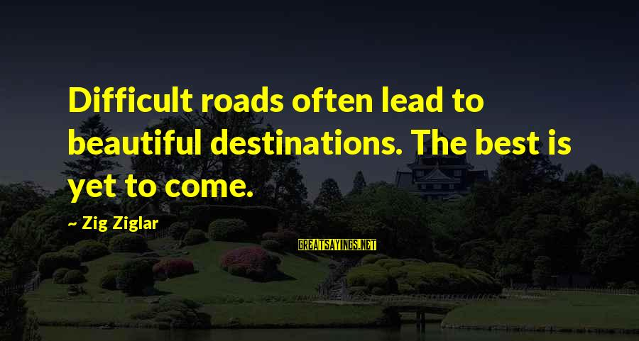 Best Destination Sayings By Zig Ziglar: Difficult roads often lead to beautiful destinations. The best is yet to come.