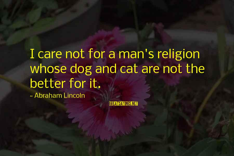Best Dog And Man Sayings By Abraham Lincoln: I care not for a man's religion whose dog and cat are not the better