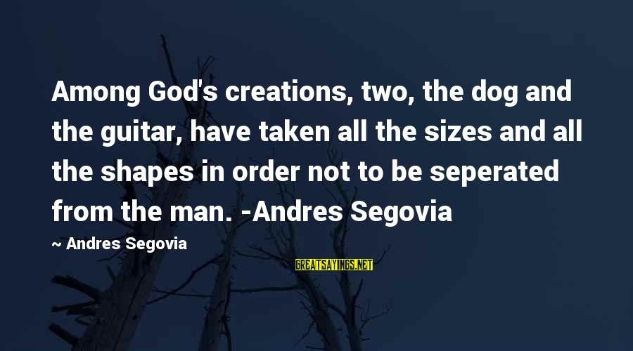 Best Dog And Man Sayings By Andres Segovia: Among God's creations, two, the dog and the guitar, have taken all the sizes and