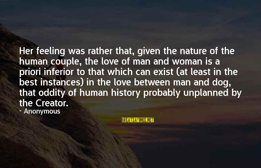 Best Dog And Man Sayings By Anonymous: Her feeling was rather that, given the nature of the human couple, the love of