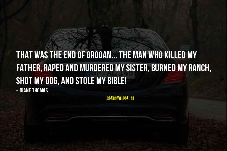 Best Dog And Man Sayings By Diane Thomas: That was the end of Grogan... the man who killed my father, raped and murdered
