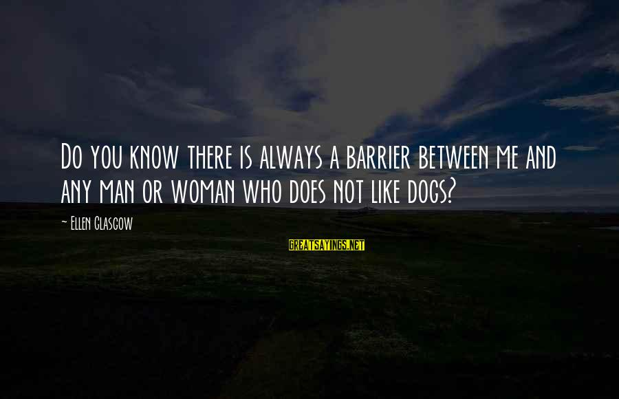 Best Dog And Man Sayings By Ellen Glasgow: Do you know there is always a barrier between me and any man or woman