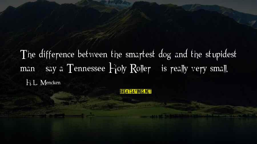 Best Dog And Man Sayings By H.L. Mencken: The difference between the smartest dog and the stupidest man - say a Tennessee Holy