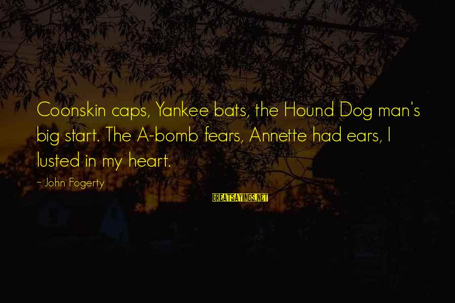 Best Dog And Man Sayings By John Fogerty: Coonskin caps, Yankee bats, the Hound Dog man's big start. The A-bomb fears, Annette had