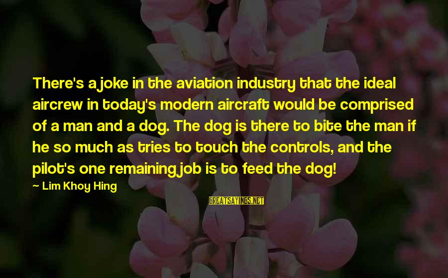 Best Dog And Man Sayings By Lim Khoy Hing: There's a joke in the aviation industry that the ideal aircrew in today's modern aircraft