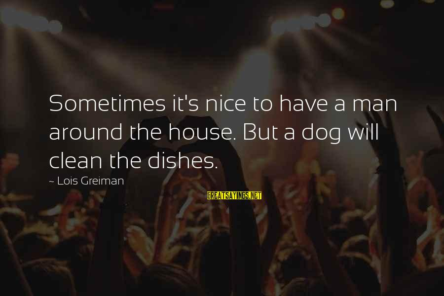Best Dog And Man Sayings By Lois Greiman: Sometimes it's nice to have a man around the house. But a dog will clean