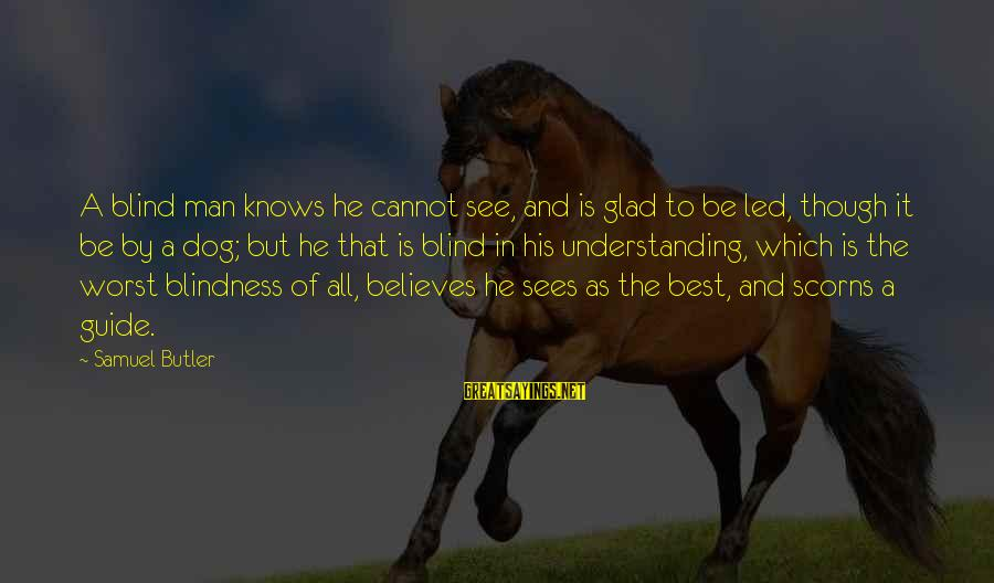 Best Dog And Man Sayings By Samuel Butler: A blind man knows he cannot see, and is glad to be led, though it
