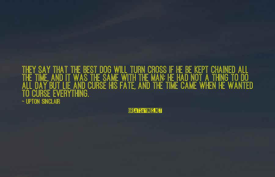 Best Dog And Man Sayings By Upton Sinclair: They say that the best dog will turn cross if he be kept chained all