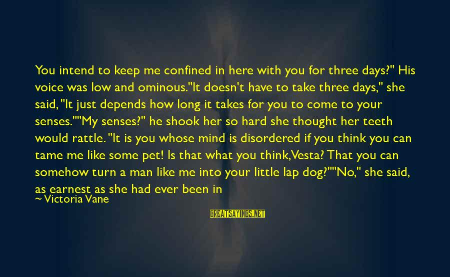 """Best Dog And Man Sayings By Victoria Vane: You intend to keep me confined in here with you for three days?"""" His voice"""