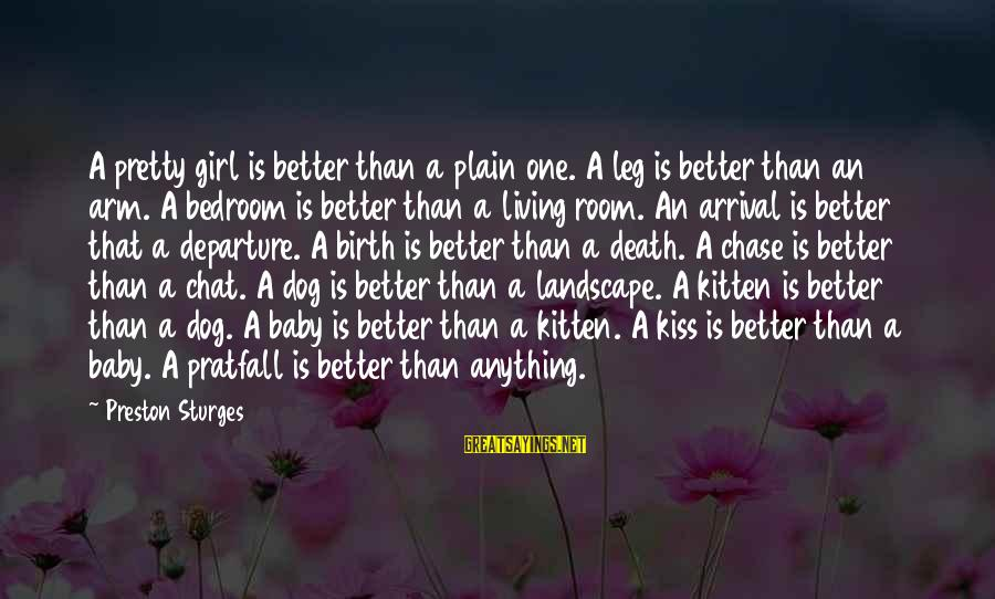 Best Dog Death Sayings By Preston Sturges: A pretty girl is better than a plain one. A leg is better than an