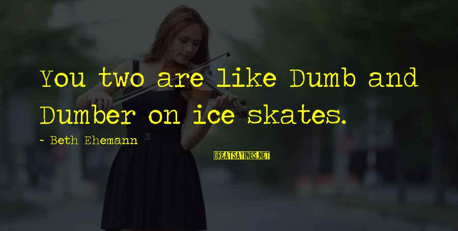 Best Dumb And Dumber Sayings By Beth Ehemann: You two are like Dumb and Dumber on ice skates.