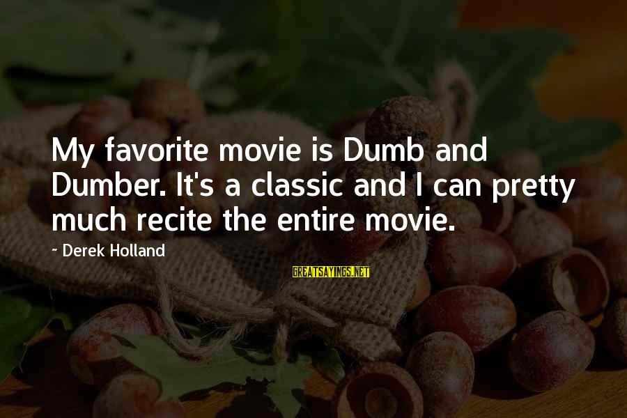 Best Dumb And Dumber Sayings By Derek Holland: My favorite movie is Dumb and Dumber. It's a classic and I can pretty much