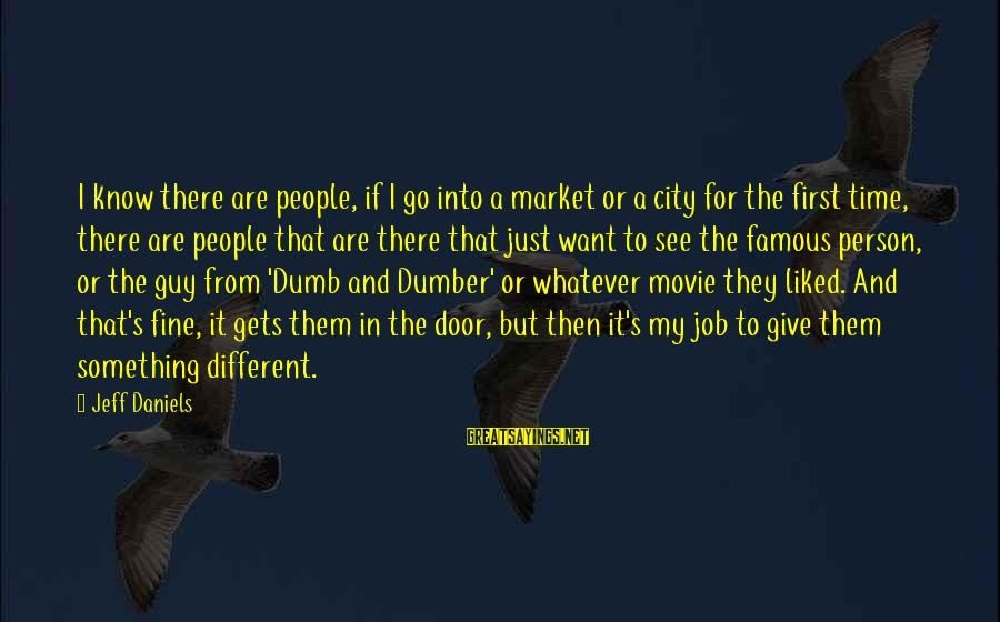 Best Dumb And Dumber Sayings By Jeff Daniels: I know there are people, if I go into a market or a city for