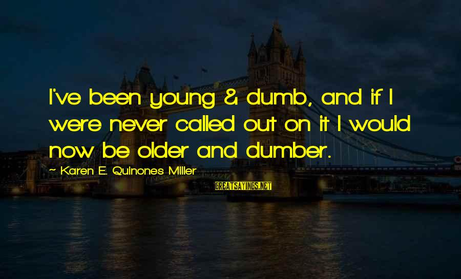 Best Dumb And Dumber Sayings By Karen E. Quinones Miller: I've been young & dumb, and if I were never called out on it I