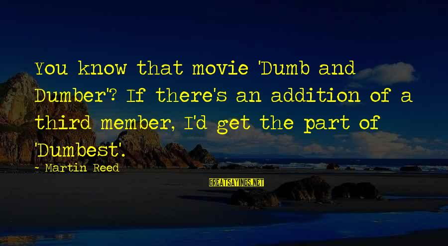 Best Dumb And Dumber Sayings By Martin Reed: You know that movie 'Dumb and Dumber'? If there's an addition of a third member,