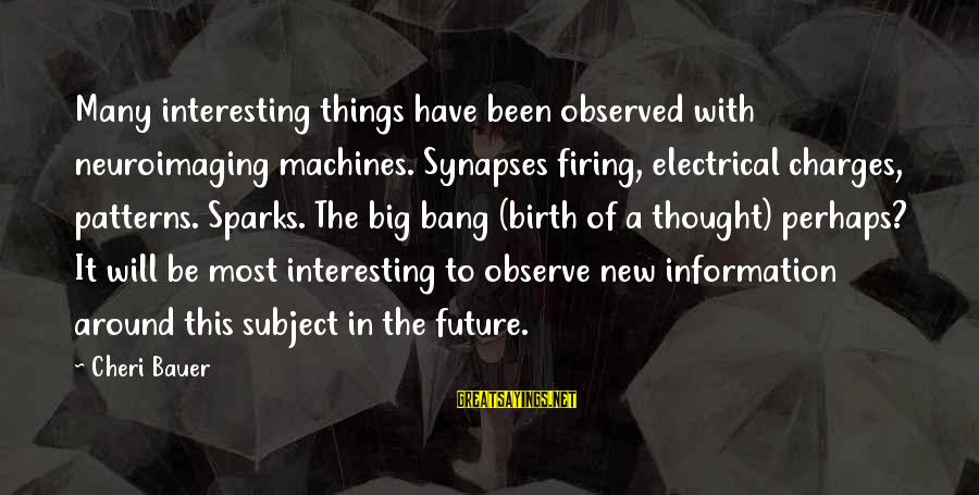 Best Electrical Sayings By Cheri Bauer: Many interesting things have been observed with neuroimaging machines. Synapses firing, electrical charges, patterns. Sparks.