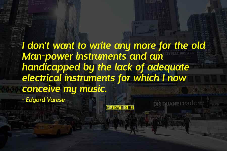 Best Electrical Sayings By Edgard Varese: I don't want to write any more for the old Man-power instruments and am handicapped