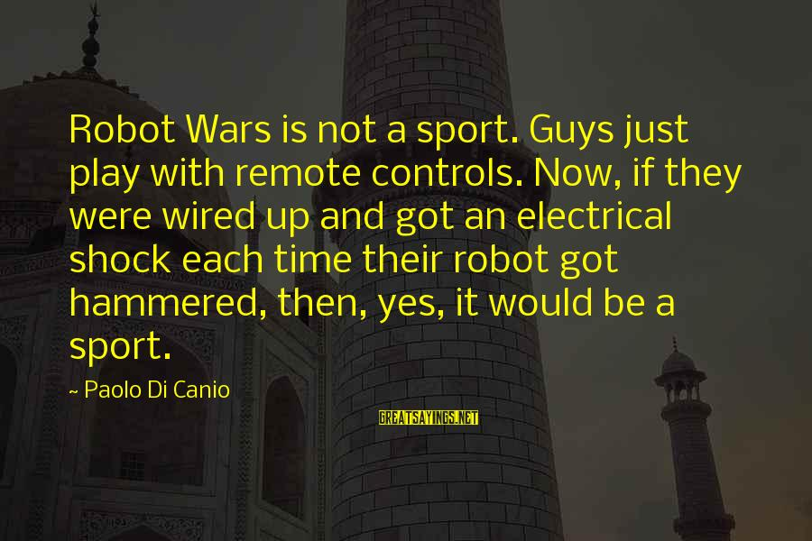 Best Electrical Sayings By Paolo Di Canio: Robot Wars is not a sport. Guys just play with remote controls. Now, if they