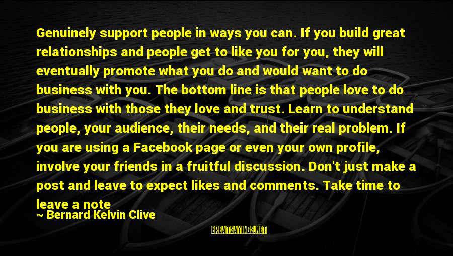 Best Facebook Likes Sayings By Bernard Kelvin Clive: Genuinely support people in ways you can. If you build great relationships and people get