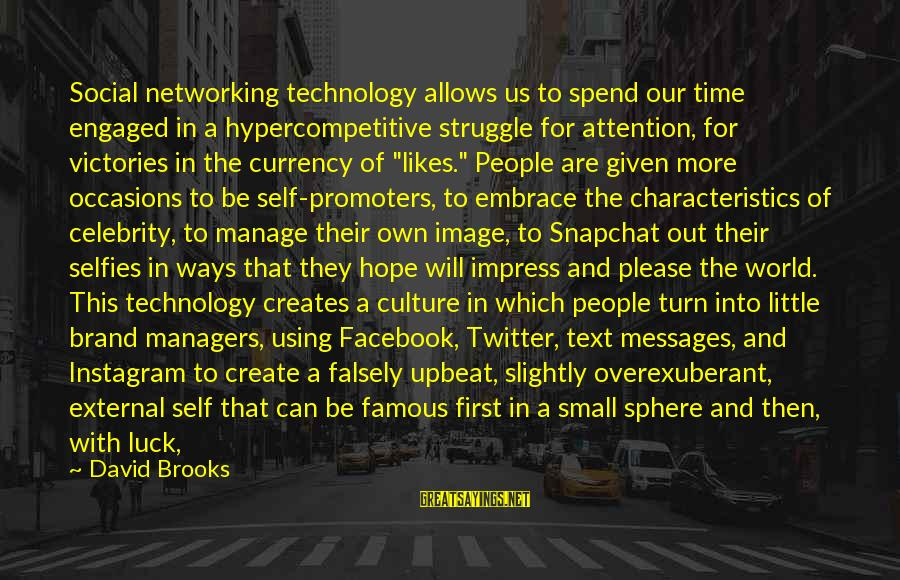 Best Facebook Likes Sayings By David Brooks: Social networking technology allows us to spend our time engaged in a hypercompetitive struggle for