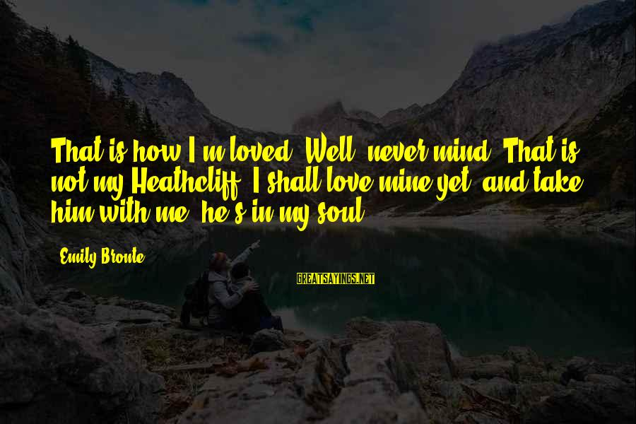 Best Facebook Likes Sayings By Emily Bronte: That is how I'm loved! Well, never mind. That is not my Heathcliff. I shall